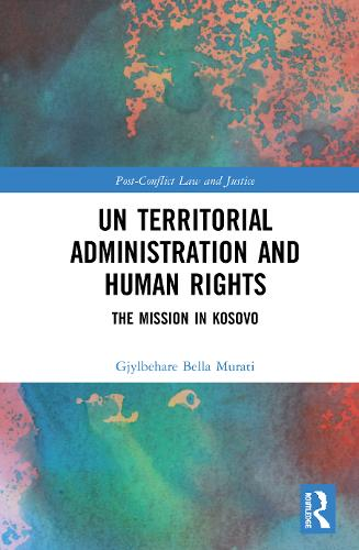 UN Territorial Administration and Human Rights: The Mission in Kosovo - Post-Conflict Law and Justice (Hardback)