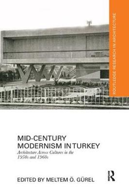 Mid-Century Modernism in Turkey: Architecture Across Cultures in the 1950s and 1960s - Routledge Research in Architecture (Paperback)