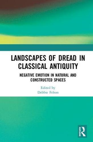 Landscapes of Dread in Classical Antiquity: Negative Emotion in Natural and Constructed Spaces (Hardback)