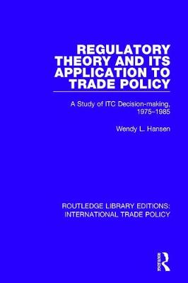 Regulatory Theory and its Application to Trade Policy: A Study of ITC Decision-Making, 1975-1985 - Routledge Library Editions: International Trade Policy 23 (Hardback)
