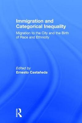 Immigration and Categorical Inequality: Migration to the City and the Birth of Race and Ethnicity (Hardback)
