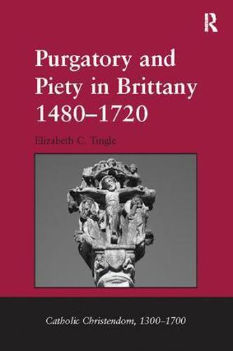 Purgatory and Piety in Brittany 1480-1720 - Catholic Christendom, 1300-1700 (Paperback)