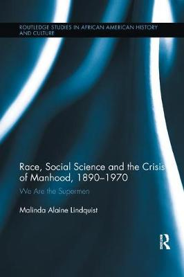 Race, Social Science and the Crisis of Manhood, 1890-1970: We are the Supermen - Routledge Studies in African American History (Paperback)