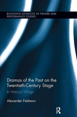 Dramas of the Past on the Twentieth-Century Stage: In History's Wings - Routledge Advances in Theatre & Performance Studies (Paperback)