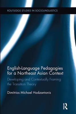 English Language Pedagogies for a Northeast Asian Context: Developing and Contextually Framing the Transition Theory - Routledge Studies in Sociolinguistics (Paperback)