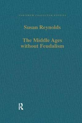 The Middle Ages without Feudalism: Essays in Criticism and Comparison on the Medieval West - Variorum Collected Studies (Paperback)