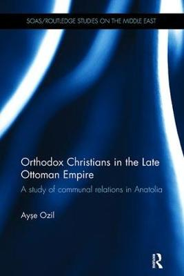 Orthodox Christians in the Late Ottoman Empire: A Study of Communal Relations in Anatolia - SOAS/Routledge Studies on the Middle East (Paperback)