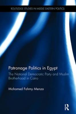 Patronage Politics in Egypt: The National Democratic Party and Muslim Brotherhood in Cairo - Routledge Studies in Middle Eastern Politics (Paperback)