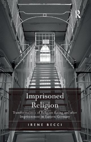 Imprisoned Religion: Transformations of Religion during and after Imprisonment in Eastern Germany (Paperback)