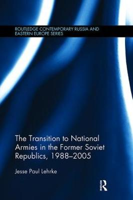 The Transition to National Armies in the Former Soviet Republics, 1988-2005 - Routledge Contemporary Russia and Eastern Europe Series (Paperback)