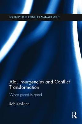 Aid, Insurgencies and Conflict Transformation: When Greed is Good - Routledge Studies in Security and Conflict Management (Paperback)