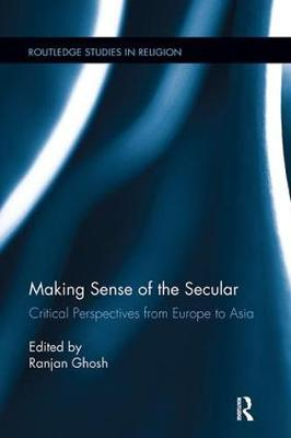 Making Sense of the Secular: Critical Perspectives from Europe to Asia - Routledge Studies in Religion (Paperback)