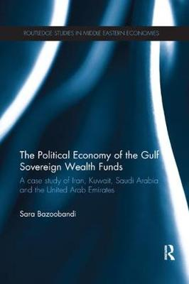 Political Economy of the Gulf Sovereign Wealth Funds: A Case Study of Iran, Kuwait, Saudi Arabia and the United Arab Emirates - Routledge Studies in Middle Eastern Economies (Paperback)