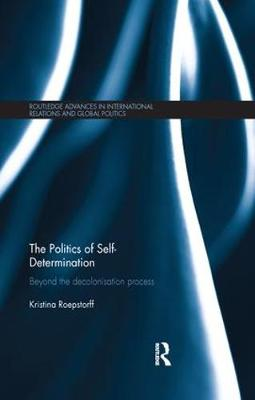 The Politics of Self-Determination: Beyond the Decolonisation Process - Routledge Advances in International Relations and Global Politics (Paperback)