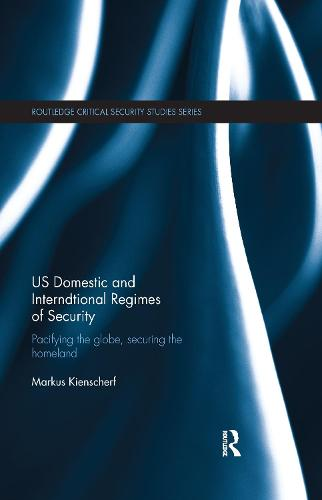 US Domestic and International Regimes of Security: Pacifying the Globe, Securing the Homeland - Routledge Critical Security Studies (Paperback)