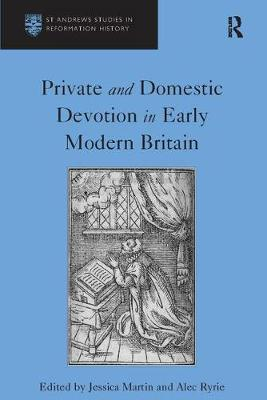 Private and Domestic Devotion in Early Modern Britain - St Andrews Studies in Reformation History (Paperback)