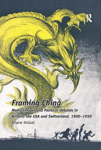 Framing China: Media Images and Political Debates in Britain, the USA and Switzerland, 1900-1950 (Paperback)