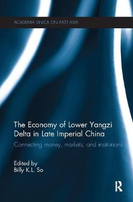 The Economy of Lower Yangzi Delta in Late Imperial China: Connecting Money, Markets, and Institutions - Academia Sinica on East Asia (Paperback)