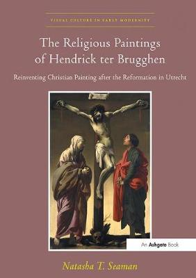 The Religious Paintings of Hendrick ter Brugghen: Reinventing Christian Painting after the Reformation in Utrecht - Visual Culture in Early Modernity (Paperback)