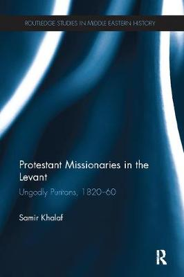 Protestant Missionaries in the Levant: Ungodly Puritans, 1820-1860 - Routledge Studies in Middle Eastern History (Paperback)