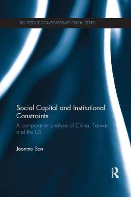 Social Capital and Institutional Constraints: A Comparative Analysis of China, Taiwan and the US - Routledge Contemporary China Series (Paperback)