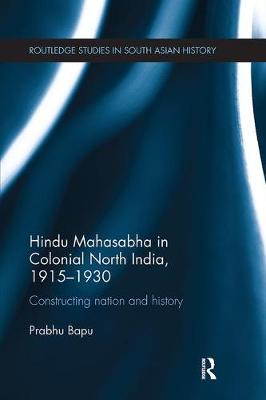 Hindu Mahasabha in Colonial North India, 1915-1930: Constructing Nation and History - Routledge Studies in South Asian History (Paperback)