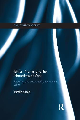 Ethics, Norms and the Narratives of War: Creating and Encountering the Enemy Other - War, Conflict and Ethics (Paperback)