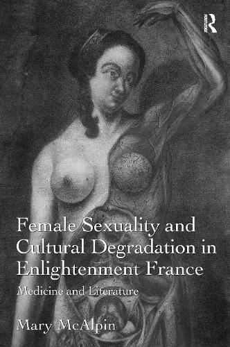 Female Sexuality and Cultural Degradation in Enlightenment France: Medicine and Literature (Paperback)
