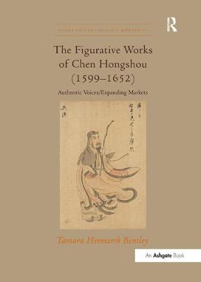 The Figurative Works of Chen Hongshou (1599-1652): Authentic Voices/Expanding Markets - Visual Culture in Early Modernity (Paperback)