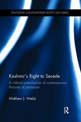 Kashmir's Right to Secede: A Critical Examination of Contemporary Theories of Secession - Routledge Contemporary South Asia Series (Paperback)