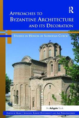 Approaches to Byzantine Architecture and its Decoration: Studies in Honor of Slobodan Curcic (Paperback)