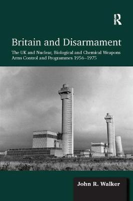 Britain and Disarmament: The UK and Nuclear, Biological and Chemical Weapons Arms Control and Programmes 1956-1975 (Paperback)