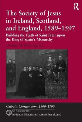 The Society of Jesus in Ireland, Scotland, and England, 1589-1597: Building the Faith of Saint Peter upon the King of Spain's Monarchy - Catholic Christendom, 1300-1700 (Paperback)