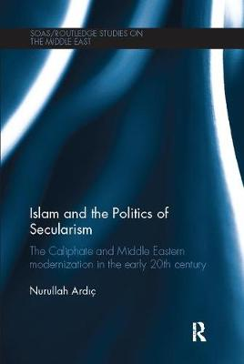 Islam and the Politics of Secularism: The Caliphate and Middle Eastern Modernization in the Early 20th Century - SOAS/Routledge Studies on the Middle East (Paperback)