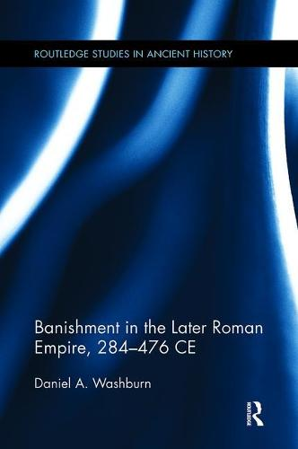 Banishment in the Later Roman Empire, 284-476 CE - Routledge Studies in Ancient History (Paperback)