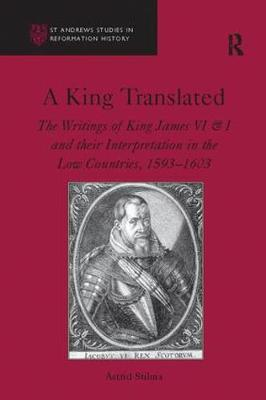A King Translated: The Writings of King James VI & I and their Interpretation in the Low Countries, 1593-1603 - St Andrews Studies in Reformation History (Paperback)