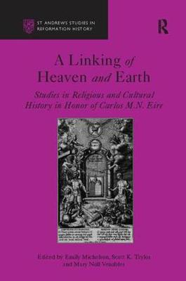 A Linking of Heaven and Earth: Studies in Religious and Cultural History in Honor of Carlos M.N. Eire - St Andrews Studies in Reformation History (Paperback)