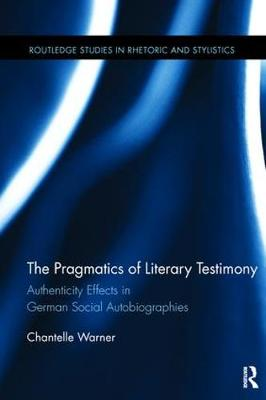 The Pragmatics of Literary Testimony: Authenticity Effects in German Social Autobiographies - Routledge Studies in Rhetoric and Stylistics (Paperback)