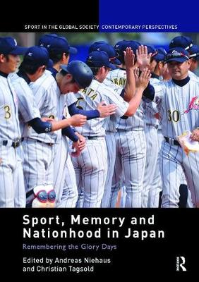 Sport, Memory and Nationhood in Japan: Remembering the Glory Days - Sport in the Global Society - Contemporary Perspectives (Paperback)