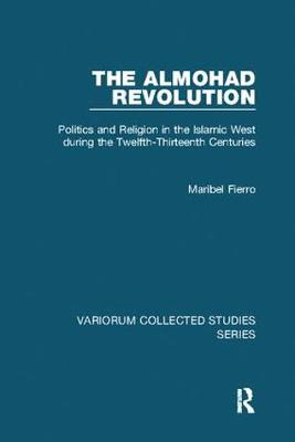 The Almohad Revolution: Politics and Religion in the Islamic West during the Twelfth-Thirteenth Centuries - Variorum Collected Studies (Paperback)