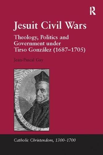 Jesuit Civil Wars: Theology, Politics and Government under Tirso Gonzalez (1687-1705) - Catholic Christendom, 1300-1700 (Paperback)