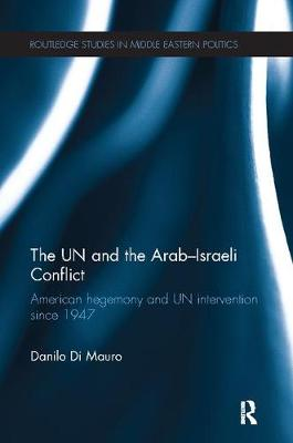 The UN and the Arab-Israeli Conflict: American Hegemony and UN Intervention since 1947 - Routledge Studies in Middle Eastern Politics (Paperback)