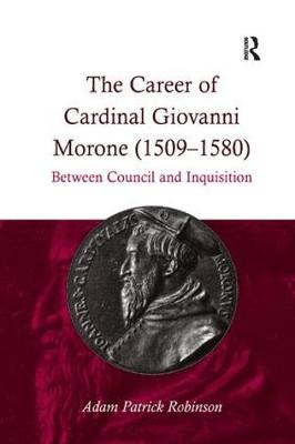 The Career of Cardinal Giovanni Morone (1509-1580): Between Council and Inquisition (Paperback)