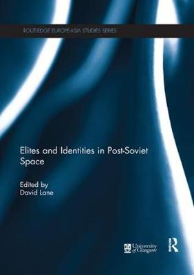 Elites and Identities in Post-Soviet Space - Routledge Europe-Asia Studies (Paperback)