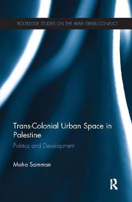 Trans-Colonial Urban Space in Palestine: Politics and Development - Routledge Studies on the Arab-Israeli Conflict (Paperback)