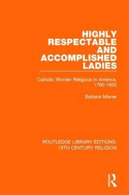 Highly Respectable and Accomplished Ladies: Catholic Women Religious in America, 1790-1850 - Routledge Library Editions: 19th Century Religion (Paperback)