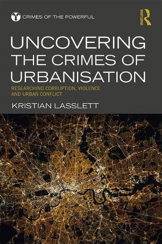 Uncovering the Crimes of Urbanisation: Researching Corruption, Violence and Urban Conflict - Crimes of the Powerful (Hardback)