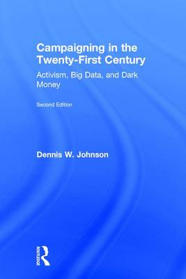 Campaigning in the Twenty-First Century: Activism, Big Data, and Dark Money (Hardback)