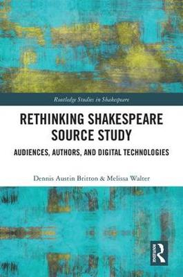 Rethinking Shakespeare Source Study: Audiences, Authors, and Digital Technologies - Routledge Studies in Shakespeare (Hardback)