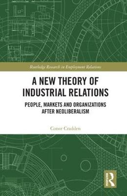A New Theory of Industrial Relations: People, Markets and Organizations after Neoliberalism - Routledge Research in Employment Relations (Hardback)